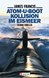 Francis, James: Atom- U- Boot Kollision im Eismeer. Techno- Thriller.
