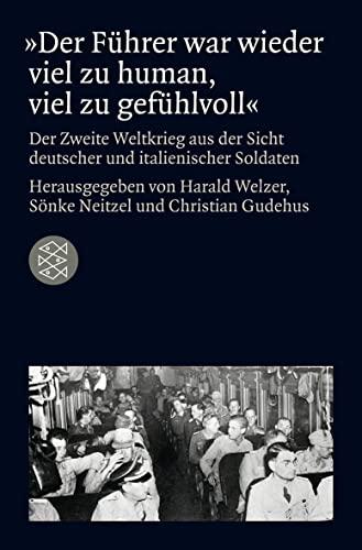 der-fuhrer-war-wieder-viel-zu-human-viel-zu-gefuhlvoll-der-zweite-weltkrieg-aus-der-sicht-deutscher-und-italienischer-soldaten-die-zeit-des-nationalsozialismus