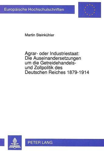 agrar-oder-industriestaat-die-auseinandersetzungen-um-die-getreidehandels-und-zollpolitik-des-deutschen-reiches-1879-1914-europische-universitaires-europennes-german-edition
