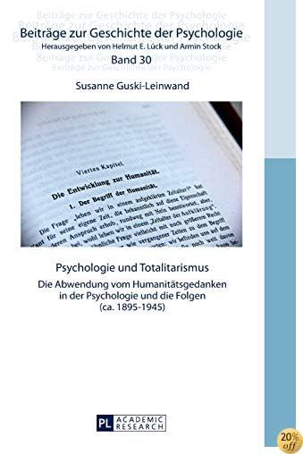 Psychologie und Totalitarismus: Die Abwendung vom Humanitätsgedanken in der Psychologie und die Folgen (ca. 1895–1945) (Beiträge zur Geschichte der Psychologie) (German Edition)