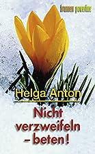 Nicht verzweifeln - beten! by Helga Anton