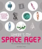 Sean Topham: Where's My Space Age?: The Rise and Fall of Futuristic Design
