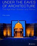 Philip Jodidio: Under the Eaves of Architecture: The Aga Khan: Builder and Patron