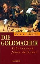 Die Goldmacher. Zehntausend Jahre Alchemie…