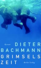 Grimsels Zeit Roman by Dieter Bachmann