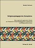 Renate Hofmann: Religionspaedagogische Kompetenz. Eine empirisch-explorative Studie zur Evaluation religionspaedagogischer Kompetenz von ReligionslehrerInnen (THEOS - Studienreihe Theologische Forschungsergebnisse)