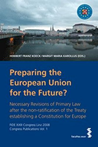 preparing-the-european-union-for-the-future-necessary-revisions-of-primary-law-after-the-non-ratification-of-the-treaty-establishing-a-constitution-linz-2008-congress-publications-vol-1