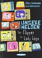 Unsere Helden: Von Flipper bis Lady Gaga by…