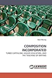 Murray, Sean: COMPOSITION INCORPORATED: TURBO CAPITALISM, HIGHER EDUCATION, AND THE TEACHING OF WRITING