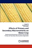 Ali, Amjed: Effects of Primary and Secondary Macronutrients on Maize Crop: Productivity Enhancement of Maize Crop through Primary and Secondary Macronutrients Application