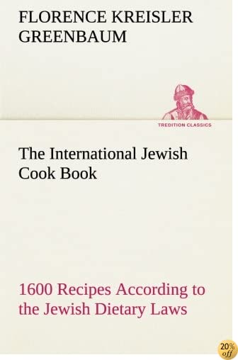The International Jewish Cook Book: 1600 Recipes According to the Jewish Dietary Laws with the Rules for Kashering the Favorite Recipes of America, ... Poland, Roumania, Etc. (TREDITION CLASSICS)
