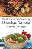 Gabriel Cousens: Die Kunst der Zubereitung lebendiger Nahrung