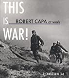 Whelan, Richard: Robert Capa at Work: This is War! (American Forces in Action)