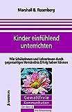 Marshall B. Rosenberg: Kinder mitfühlend unterrichten. Gewaltfreie Kommunikation, Die Ideen & ihre Anwendung