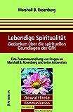 Marshall B. Rosenberg: Lebendige Spiritualität. Gewaltfreie Kommunikation, Die Ideen & ihre Anwendung