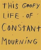 This Goofy Life of Constant Mourning by Jim…