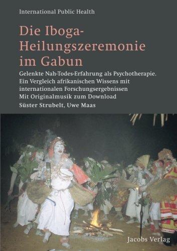 die-iboga-heilungszeremonie-im-gabun-gelenkte-nah-todes-erfahrung-als-psychotherapie-ein-vergleich-afrikanischen-wissens-mit-internationalen-public-health-volume-19-german-edition