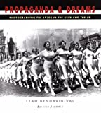 Bendavid-Val, Leah: Propaganda &amp; Dreams: Photographing the 1930s in the USSR and the Us
