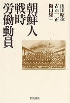 朝鮮人戦時労働動員 by 山田 昭次