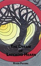 The Dream of Lafcadio Hearn by Roger Pulvers