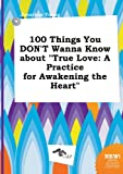 Young, Jonathan: 100 Things You Don't Wanna Know about True Love: A Practice for Awakening the Heart