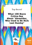 Read, Michael: Top Secret! What 100 Brave Critics Say about Alexander, Who Used to Be Rich Last Sunday