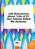 Carter, Michael: 100 Statements about Life of Pi That Almost Killed My Hamster