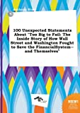 Blunt, Anthony: 100 Unexpected Statements about Too Big to Fail: The Inside Story of How Wall Street and Washington Fought to Save the Financialsystem--And Themselve