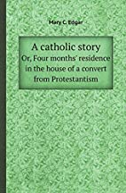 A Catholic Story Or, Four Months' Residence…