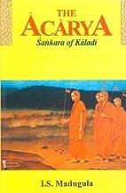 Acarya: Sankara of Kaladi by I.S. Madugula