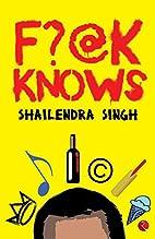 F?@k Knows by Shailendra Singh