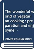 Swapan Mukherji: The wonderful world of vegetarian cooking: preparation and enjoyment of Indian & international cooking with the art of vegetable & fruit carving