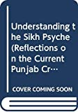 Duggal, K. S.: Understanding the Sikh Psyche (Reflections on the Current Punjab Crisis)