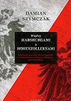Między Habsburgami a Hohenzollernami :…