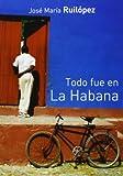 Ruilópez, José María: Todo fue en La Habana