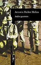 Ardor guerrero by Antonio Muñoz Molina