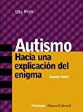 Frith, Uta: Autismo/ Autism: Hacia una explicacion del enigma/ Explaining The Enigma (Psicologia Alianza/ Alianza Psychology) (Spanish Edition)