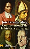 Ferrater Mora, Jose: Cuatro visiones de la Historia Universal/ Four Visions of the Universal History: San Agustin; Vico; Voltaire Y Hegel