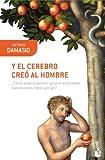Damasio, Antonio: Y el cerebro creó al hombre: ¿cómo pudo el cerebro generar emociones, sentimientos, ideas y el yo?