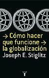 Stiglitz: Como hacer que funcione la globalizacion (Spanish Edition)