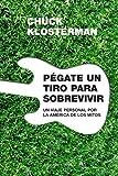 Klosterman, Chuck: Pegate un tiro para sobrevivir / Shoot yourself to Survive (Spanish Edition)
