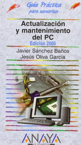 actualizacion-y-mantenimiento-del-pc-2005-updating-and-maintaining-your-pc-2005-guia-practica-para-usuarios-users-practical-guide-spanish-edition