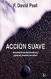 Peat, F. David: Accion suave: Alternativas innovadoras para un mundo en crisis (Ensayo) (Spanish Edition)