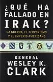 Clark, Wesley: Que Ha Fallado En Irak?: LA Guerra, El Terrorismo Y El Imperio Americano