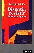 Disentir, resistir : entre dos épocas by…