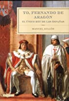 Yo, Fernando de Aragon: El Unico Rey de Las…