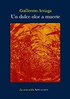 Un dulce olor a muerte by Guillermo Arriaga