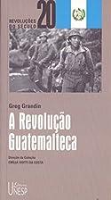 Revolução Guatemalteca, A by Greg Grandin