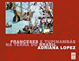 Lopez, Adriana: Franceses E Tupinambas Na Terra Do Brasil