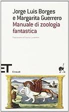 Manuale di zoologia fantastica by Jorge Luis…